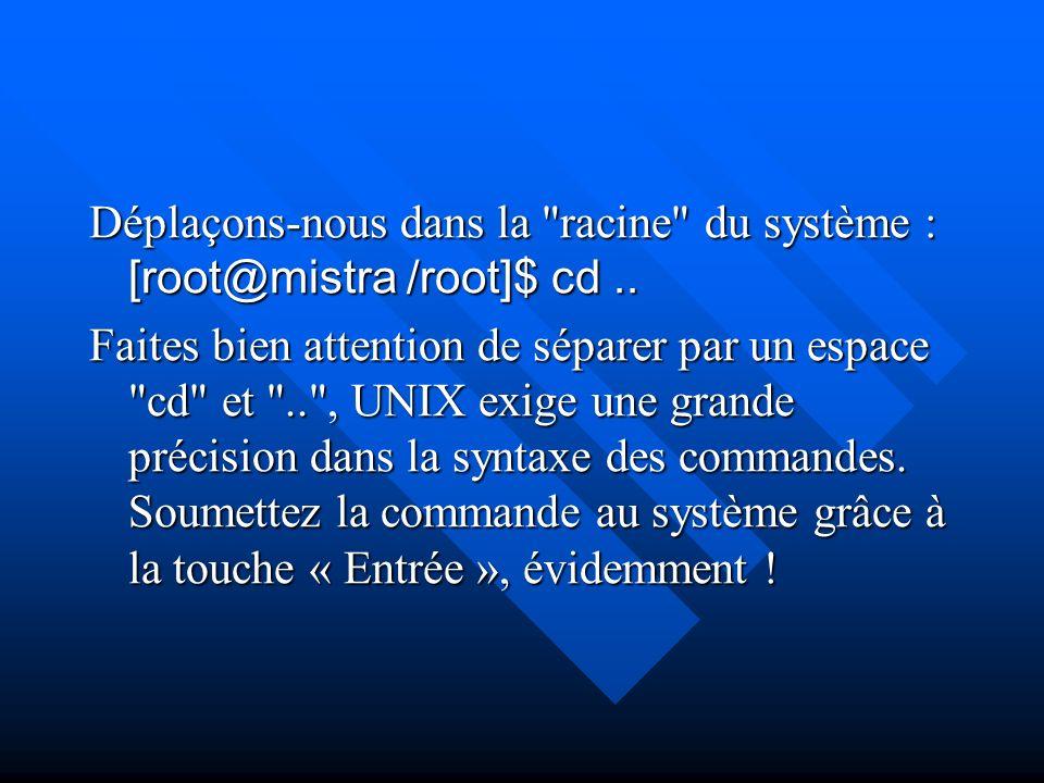 Déplaçons-nous dans la racine du système : [root@mistra /root]$ cd ..